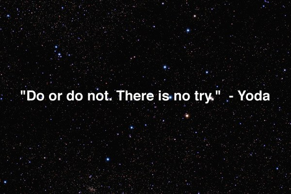 do or do not, there is no try. yoda